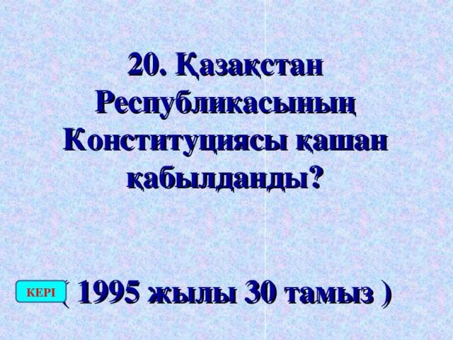20. Қазақстан Республикасының Конституциясы қашан қабылданды?  ( 1995 жылы 30 тамыз ) КЕРІ