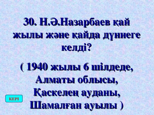 30. Н.Ә.Назарбаев қай жылы және қайда дүниеге келді? ( 1940 жылы 6 шілдеде, Алматы облысы, Қаскелең ауданы, Шамалған ауылы ) КЕРІ