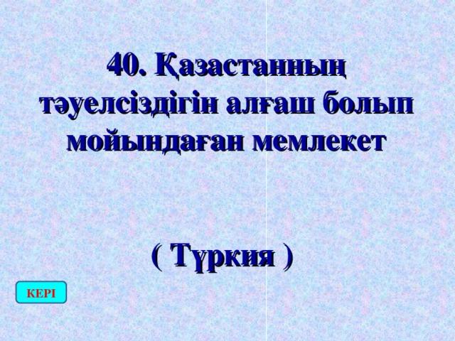 40. Қазастанның тәуелсіздігін алғаш болып мойындаған мемлекет  ( Түркия ) КЕРІ