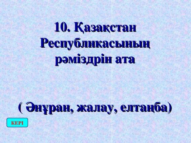 10. Қазақстан Республикасының рәміздрін ата  ( Әнұран, жалау, елтаңба) КЕРІ