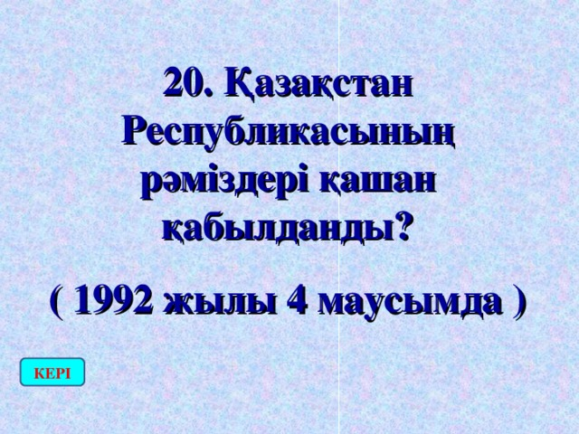 20. Қазақстан Республикасының рәміздері қашан қабылданды? ( 1992 жылы 4 маусымда ) КЕРІ