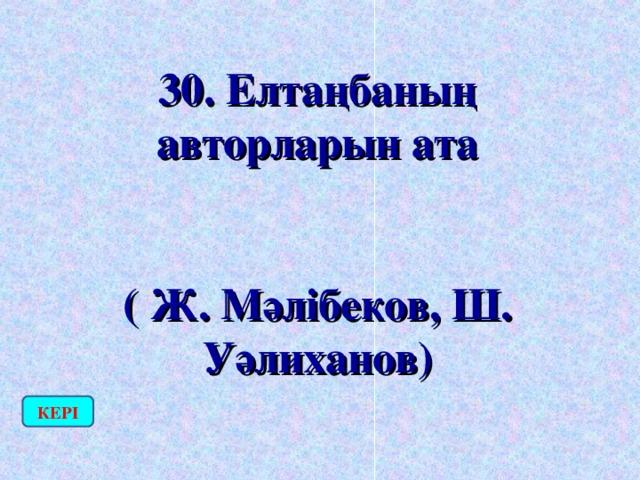 30. Елтаңбаның авторларын ата  ( Ж. Мәлібеков, Ш. Уәлиханов) КЕРІ