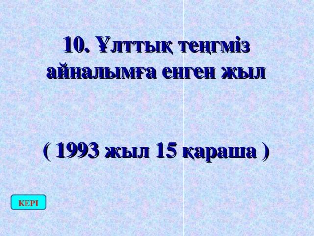 10. Ұлттық теңгміз айналымға енген жыл  ( 1993 жыл 15 қараша ) КЕРІ