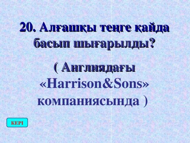 20. Алғашқы теңге қайда басып шығарылды? ( Англиядағы «Harrison&Sons» компаниясында )  КЕРІ