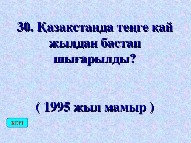 30. Қазақстанда теңге қай жылдан бастап шығарылды?  ( 1995 жыл мамыр ) КЕРІ