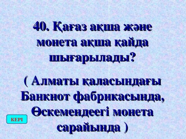 40. Қағаз ақша және монета ақша қайда шығарылады? ( Алматы қаласындағы Банкнот фабрикасында, Өскемендеегі монета сарайында ) КЕРІ