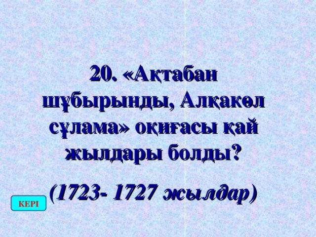 20. «Ақтабан шұбырынды, Алқакөл сұлама» оқиғасы қай жылдары болды? (1723- 1727 жылдар) КЕРІ