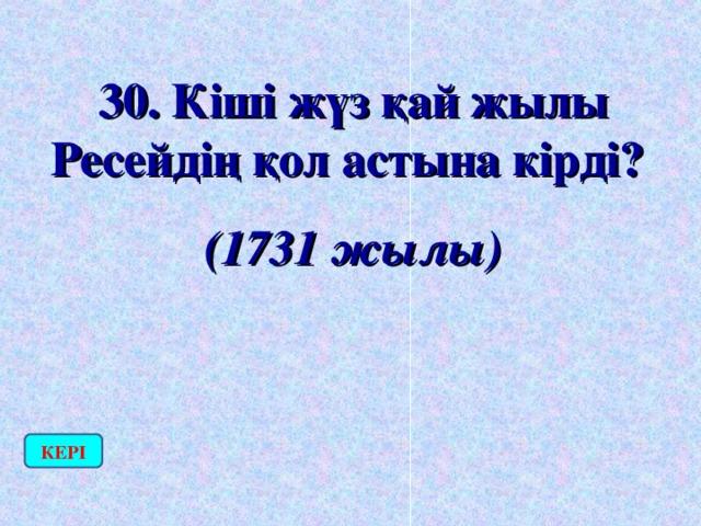 30. Кіші жүз қай жылы Ресейдің қол астына кірді? (1731 жылы) КЕРІ