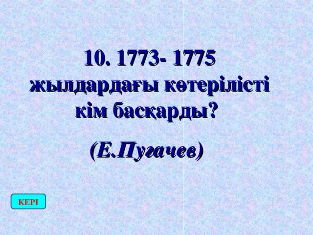10. 1773- 1775 жылдардағы көтерілісті кім басқарды? (Е.Пугачев)  КЕРІ