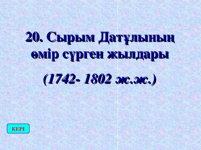20. Сырым Датұлының өмір сүрген жылдары (1742- 1802 ж.ж.) КЕРІ