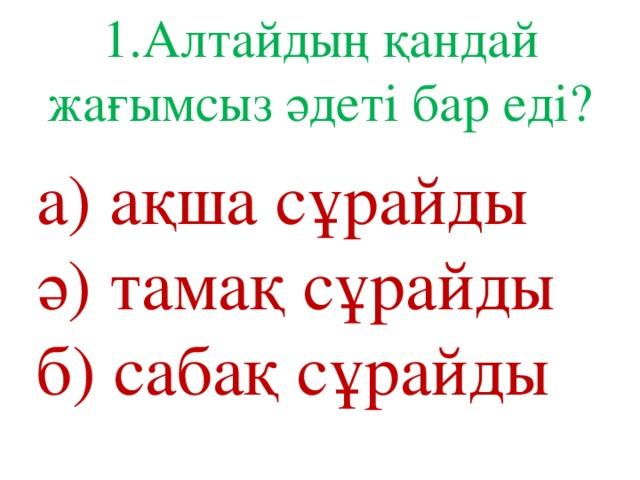 1.Алтайдың қандай жағымсыз әдеті бар еді? а) ақша сұрайды ә) тамақ сұрайды б) сабақ сұрайды