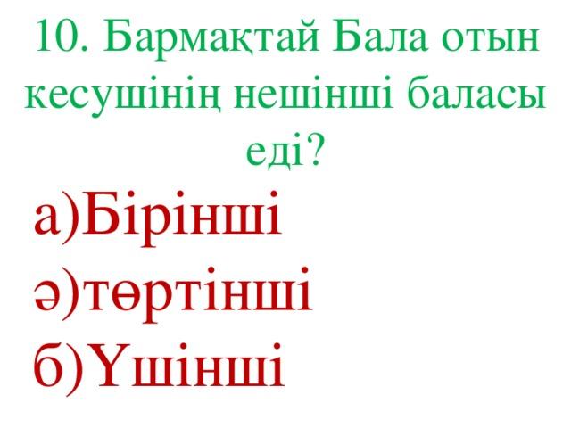 10. Бармақтай Бала отын кесушінің нешінші баласы еді? а)Бірінші ә)төртінші б)Үшінші
