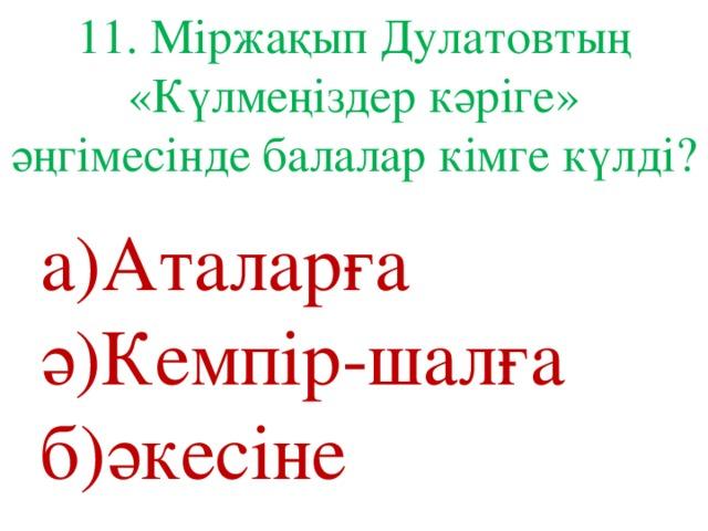11. Міржақып Дулатовтың «Күлмеңіздер кәріге» әңгімесінде балалар кімге күлді? а)Аталарға ә)Кемпір-шалға б)әкесіне