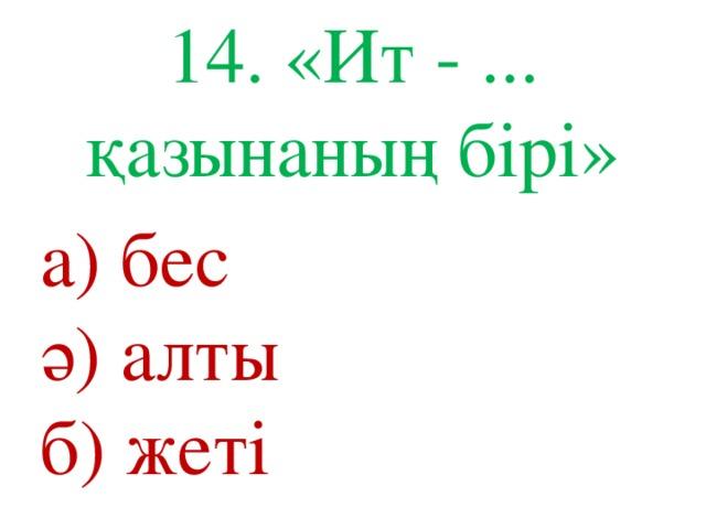 14. «Ит - ... қазынаның бірі» а) бес ә) алты б) жеті