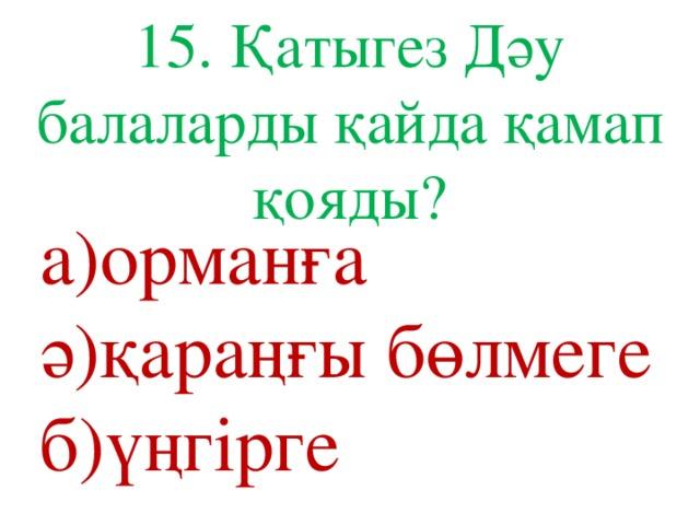 15. Қатыгез Дәу балаларды қайда қамап қояды? а)орманға ә)қараңғы бөлмеге б)үңгірге