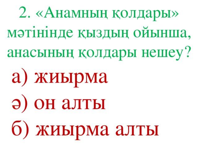 2. «Анамның қолдары» мәтінінде қыздың ойынша, анасының қолдары нешеу? а) жиырма ә) он алты б) жиырма алты