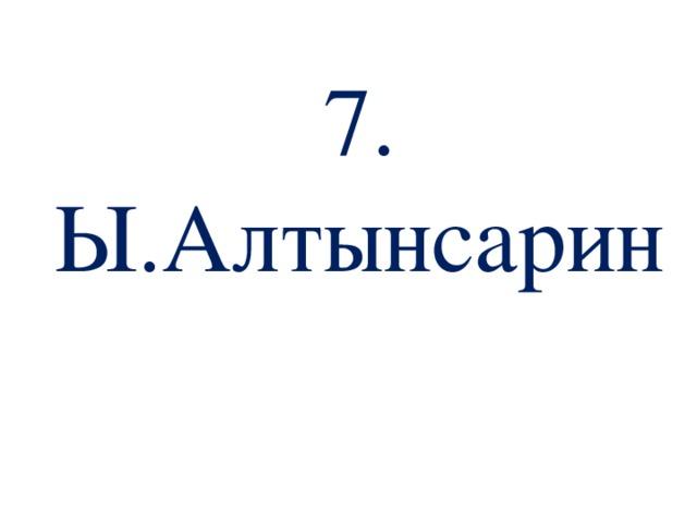 7. Ы.Алтынсарин