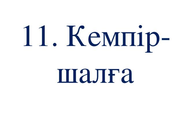 11. Кемпір-шалға