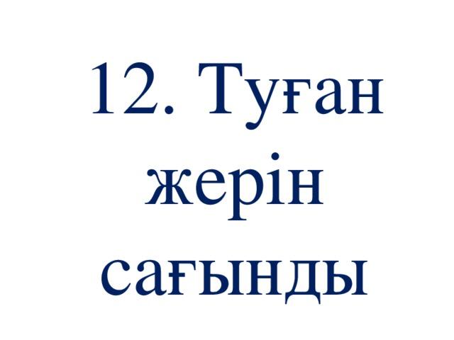 12. Туған жерін сағынды