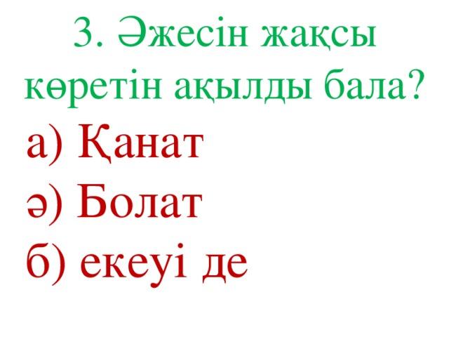 3. Әжесін жақсы көретін ақылды бала? а) Қанат ә) Болат б) екеуі де