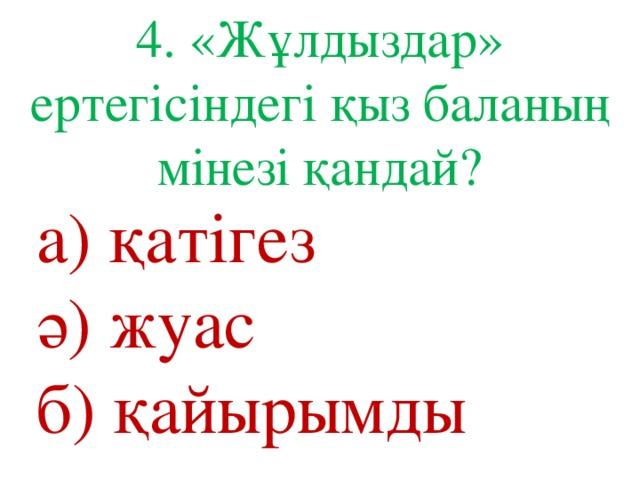 4. «Жұлдыздар» ертегісіндегі қыз баланың мінезі қандай? а) қатігез ә) жуас б) қайырымды