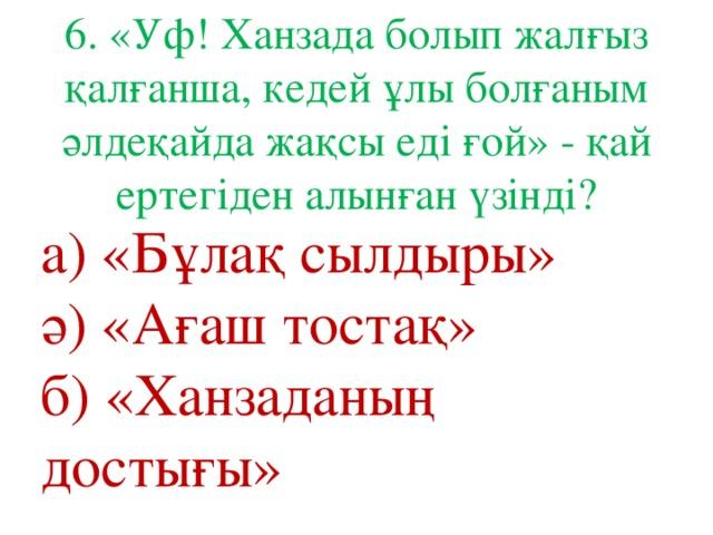 6. «Уф! Ханзада болып жалғыз қалғанша, кедей ұлы болғаным әлдеқайда жақсы еді ғой» - қай ертегіден алынған үзінді? а) «Бұлақ сылдыры» ә) «Ағаш тостақ» б) «Ханзаданың достығы»
