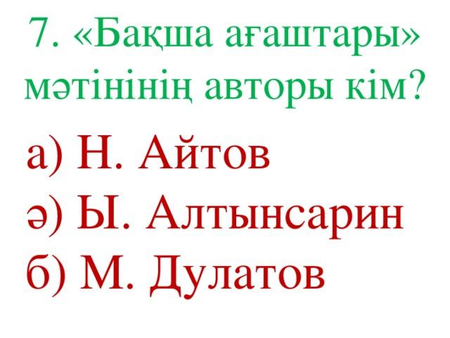 7. «Бақша ағаштары» мәтінінің авторы кім? а) Н. Айтов ә) Ы. Алтынсарин б) М. Дулатов