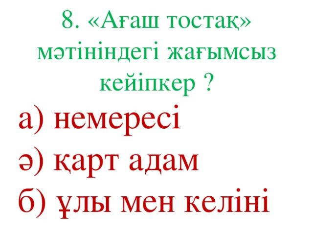 8. «Ағаш тостақ» мәтініндегі жағымсыз кейіпкер ? а) немересі ә) қарт адам б) ұлы мен келіні