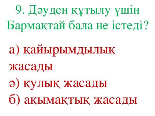 9. Дәуден құтылу үшін Бармақтай бала не істеді? а) қайырымдылық жасады ә) қулық жасады б) ақымақтық жасады