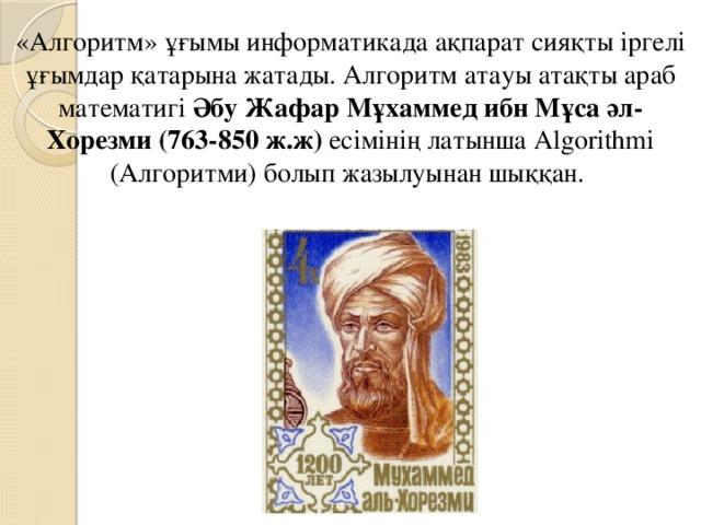 «Алгоритм» ұғымы информатикада ақпарат сияқты іргелі ұғымдар қатарына жатады. Алгоритм атауы атақты араб математигі Әбу Жафар Мұхаммед ибн Мұса әл-Хорезми (763-850 ж.ж) есімінің латынша Algorithmi (Алгоритми) болып жазылуынан шыққан.