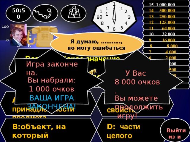 12 15 1 000 000 11 1 50:50 14 500 000 2 10 13 250 000 9 3 12 125 000 8 4 11 64 000 7 5 6           10 32 000 Я думаю, ……….., но могу ошибаться Зал считает, …….., но зал может ошибаться 9 16 000  8 8 000 7 4 000 Игра закончена. Вы набрали: 1 000 очков ВАША ИГРА ЗАКОНЧЕНА! Вопрос : Какое значение имеет падеж в предложении «Водород легче воздуха»? У Вас 8 000 очков. Вы можете продолжить игру! 6 2 000 5 1 000 4 500 3 300 2 200 1 100 A: принадлежности предмета C:  носителя свойства D: части целого B: объект, на который направлено действие  Выйти из игры
