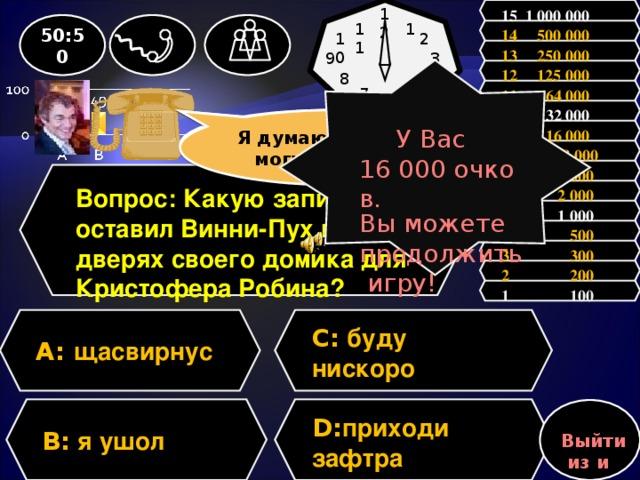 15 1 000 000 12 11 50:50 1 14 500 000 2 10 13 250 000 3 9 12 125 000 У Вас 16 000 очков. Вы можете продолжить игру! 8 4 11 64 000 7 5 6           10 32 000 Зал считает, ………, но зал может ошибаться Я думаю, ………., но могу ошибаться 9 16 000  8 8 000 7 4 000 Вопрос: Какую записку оставил Винни-Пух на дверях своего домика для Кристофера Робина? 6 2 000 5 1 000 4 500 3 300 2 200 1 100 C: буду нискоро A:  щасвирнус D: приходи зафтра B: я ушол Выйти из игры