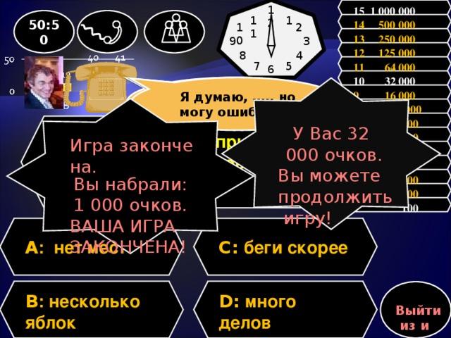 15 1 000 000 12 50:50 1 11 14 500 000 10 2 13 250 000 3 9 12 125 000 8 4 11 64 000 7 5 6           10 32 000 Зал считает…….., но может ошибаться Я думаю, …., но могу ошибаться У Вас 3 2 000 очков. Вы можете продолжить игру! 9 16 000  8 8 000 Игра закончена. Вы набрали: 1 000 очков. ВАША ИГРА ЗАКОНЧЕНА! 7 4 000 Вопрос: Укажите пример с ошибкой в образовании формы слова. 6 2 000 5 1 000 4 500 3 300 2 200 1 100 A : нет мест C: беги скорее D: много делов B : несколько яблок Выйти из игры 14