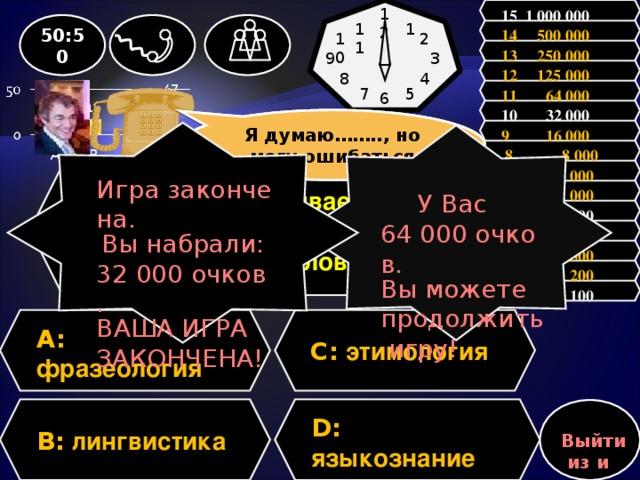 15 1 000 000 12 1 50:50 11 14 500 000 10 2 13 250 000 9 3 12 125 000 4 8 11 64 000 5 7 6 10 32 000 Зал считает, ………., но зал может ошибаться Я думаю…….., но могу ошибаться 9 16 000 Игра закончена. Вы набрали: 32 000 очков. ВАША ИГРА ЗАКОНЧЕНА! У Вас 64 000 очков. Вы можете продолжить игру!  8 8 000 7 4 000 Вопрос: Как называется наука, изучающая происхождение слов? 6 2 000 5 1 000 4 500 3 300 2 200 1 100 A:  фразеология C: этимология D: языкознание  B: лингвистика Выйти из игры