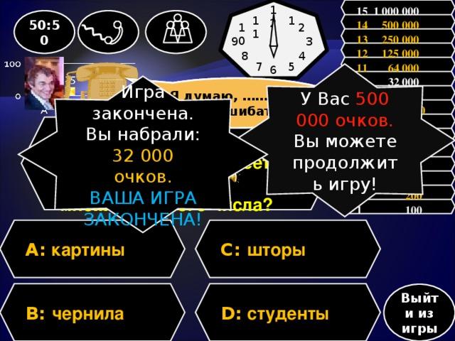 15 1 000 000 12 1 50:50 11 14 500 000 10 2 13 250 000 9 3 12 125 000 8 4 11 64 000 5 7 6 У Вас 500 000 очков. Вы можете продолжить игру! 10 32 000 Игра закончена. Вы набрали: 32 000 очков. ВАША ИГРА ЗАКОНЧЕНА! Зал считает, …….., но зал может ошибаться Я думаю, …….., но могу ошибаться 9 16 000  8 8 000 7 4 000 Вопрос: Какое существительное имеет форму только множественного числа? 6 2 000 5 1 000 4 500 3 300 2 200 1 100 A: картины C:  шторы D: студенты B:  чернила Выйти из игры