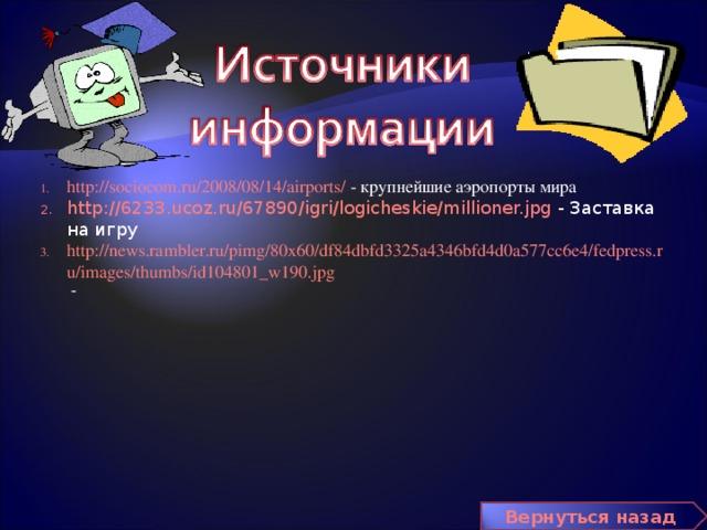 http://sociocom.ru/2008/08/14/airports/ - крупнейшие аэропорты мира http://6233.ucoz.ru/67890/igri/logicheskie/millioner.jpg - Заставка на игру http://news.rambler.ru/pimg/80x60/df84dbfd3325a4346bfd4d0a577cc6e4/fedpress.ru/images/thumbs/id104801_w190.jpg -