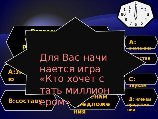 12 1 11 10 2 9 3 4 8 Для Вас начинается игра «Кто хочет стать миллионером» 7 5 6 Вопрос: Что значит сделать фонетический разбор слова. Разобрать по … A:  значению  В : составу A: значению  C: звукам C: звукам   Д : членам предложения  Д.членам предложения B: составу