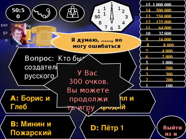 15 1 000 000 12 1 50:50 11 14 500 000 2 10 13 250 000 3 9 12 125 000 4 8 11 64 000 5 7 6 10 32 000 Зал считает, ……, но зал может ошибаться Я думаю, ……, но могу ошибаться 9 16 000  8 8 000 7 4 000 Вопрос: Кто был создателем первого русского алфавита? 6 2 000 У Вас 300 очков. Вы можете продолжить игру ! 5 1 000 4 500 3 300 2 200 1 100 A: Борис и Глеб C: Кирилл и Мефодий D: Пётр 1 B: Минин и Пожарский Выйти из игры