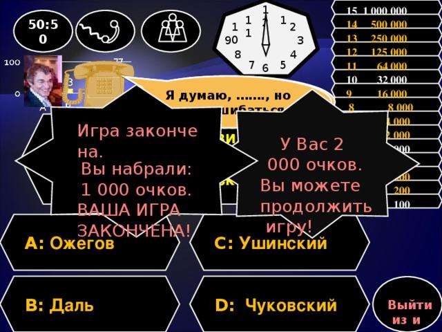 15 1 000 000 12 1 50:50 11 14 500 000 10 2 13 250 000 9 3 12 125 000 4 8 11 64 000 5 7 6 10 32 000 Зал считает, ………, но зал может ошибаться Я думаю, ……., но могу ошибаться 9 16 000 Игра закончена. Вы набрали: 1 000 очков. ВАША ИГРА ЗАКОНЧЕНА! У Вас 2 000 очков. Вы можете продолжить игру!  8 8 000 7 4 000 Вопрос: Кто составил «Толковый словарь живого великорусского языка»? 6 2 000 5 1 000 4 500 3 300 2 200 1 100 A: Ожегов C: Ушинский D: Чуковский B: Даль Выйти из игры
