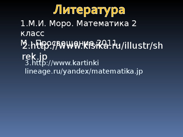 1.М.И. Моро. Математика 2 класс М.: Просвещение,2011. 2. http://www.kisika.ru/illustr/shrek.jp 3 . http://www.kartinki lineage . ru/yandex/matematika . jp