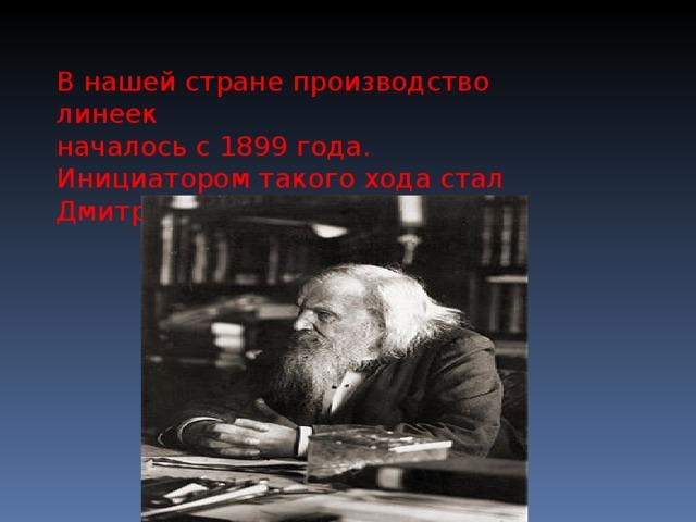 В нашей стране производство линеек началось с 1899 года. Инициатором такого хода стал Дмитрий Иванович Менделеев.