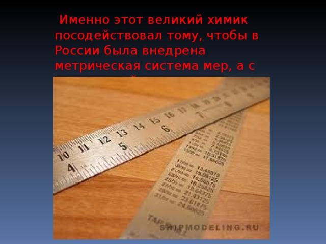 Именно этот великий химик посодействовал тому, чтобы в России была внедрена метрическая система мер, а с нею и линейка.