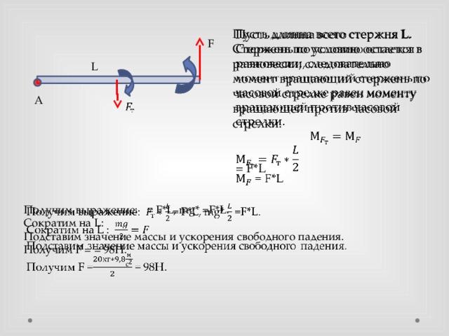 Пусть длинна всего стержня L. Стержень по условию остается в равновесии, следовательно момент вращающий стержень по часовой стрелке равен моменту вращающей против часовой стрелки.  = F*L  F L А  Получим выражение: = F*L, mg* =F*L. Сократим на L: Подставим значение массы и ускорения свободного падения. Получим F = = 98Н.