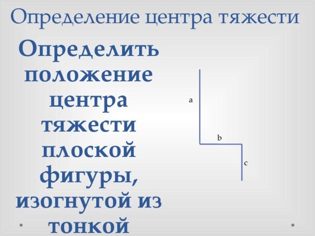Определение центра тяжести Определить положение центра тяжести плоской фигуры, изогнутой из тонкой проволоки, если a=6,b=4,c=4 a b c