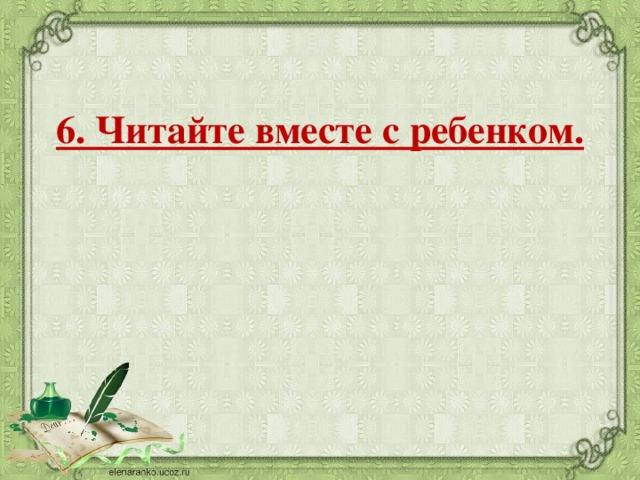 6. Читайте вместе с ребенком.