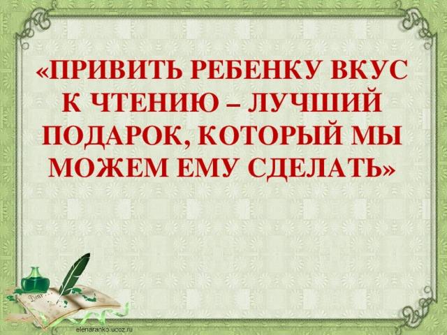 «ПРИВИТЬ РЕБЕНКУ ВКУС К ЧТЕНИЮ – ЛУЧШИЙ ПОДАРОК, КОТОРЫЙ МЫ МОЖЕМ ЕМУ СДЕЛАТЬ»
