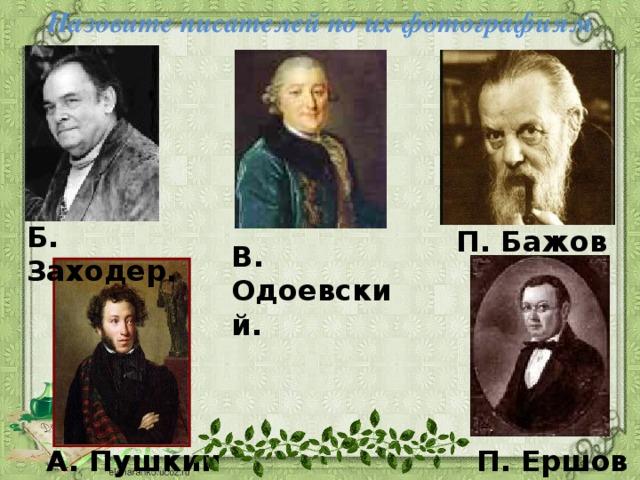 Назовите писателей по их фотографиям Б. Заходер. П. Бажов В. Одоевский. А. Пушкин П. Ершов