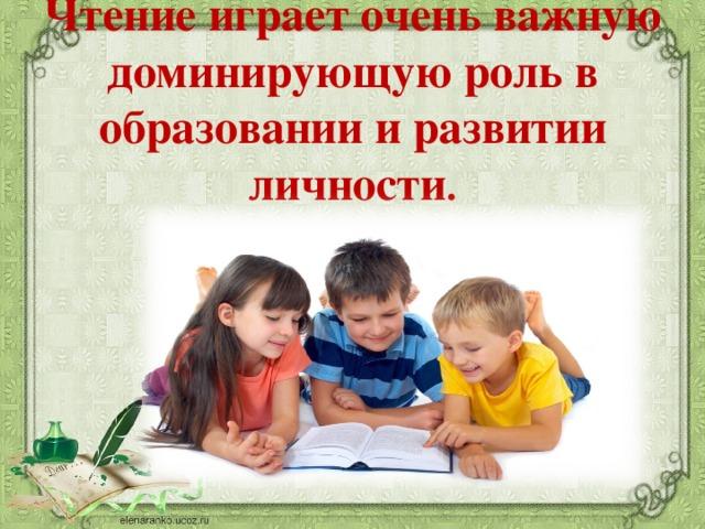 Чтение играет очень важную доминирующую роль в образовании и развитии личности .