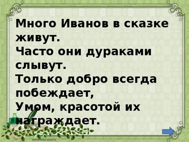 Много Иванов в сказке живут. Часто они дураками слывут. Только добро всегда побеждает, Умом, красотой их награждает.