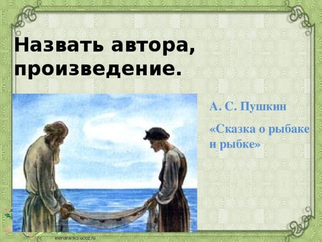 Назвать автора, произведение. А. С. Пушкин «Сказка о рыбаке и рыбке»